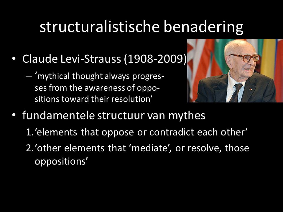 structuralistische benadering Claude Levi-Strauss ( ) – mythical thought always progres- ses from the awareness of oppo- sitions toward their resolution fundamentele structuur van mythes 1.elements that oppose or contradict each other 2.other elements that mediate, or resolve, those oppositions