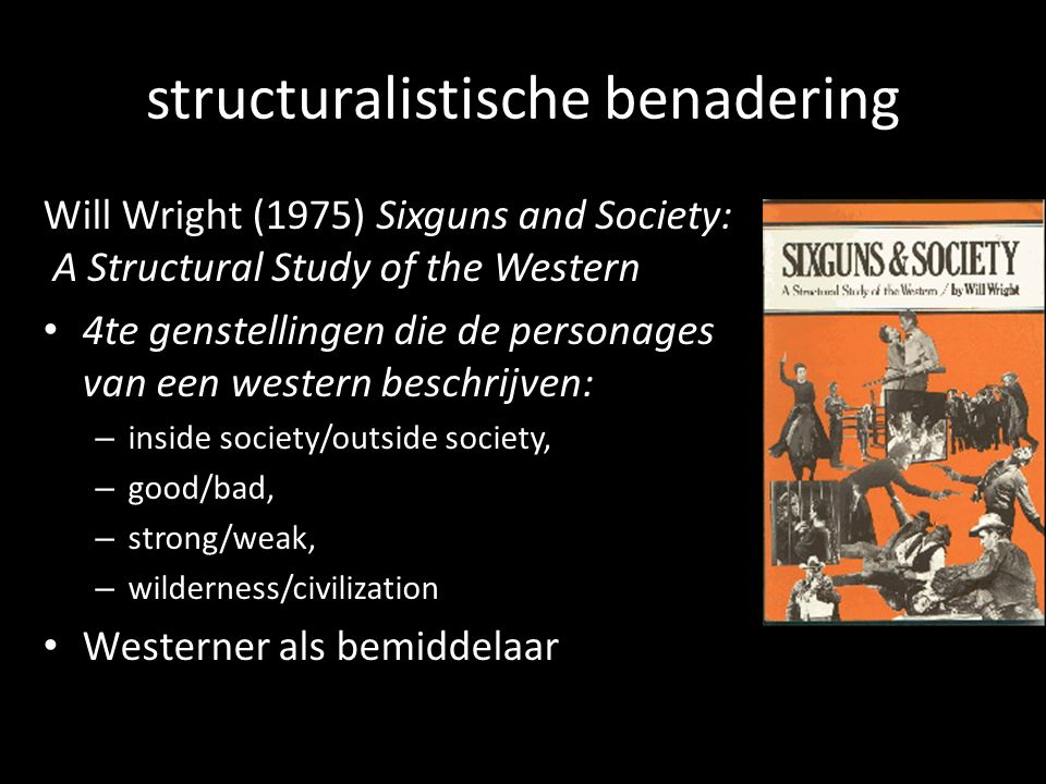 structuralistische benadering Will Wright (1975) Sixguns and Society: A Structural Study of the Western 4te genstellingen die de personages van een western beschrijven: – inside society/outside society, – good/bad, – strong/weak, – wilderness/civilization Westerner als bemiddelaar