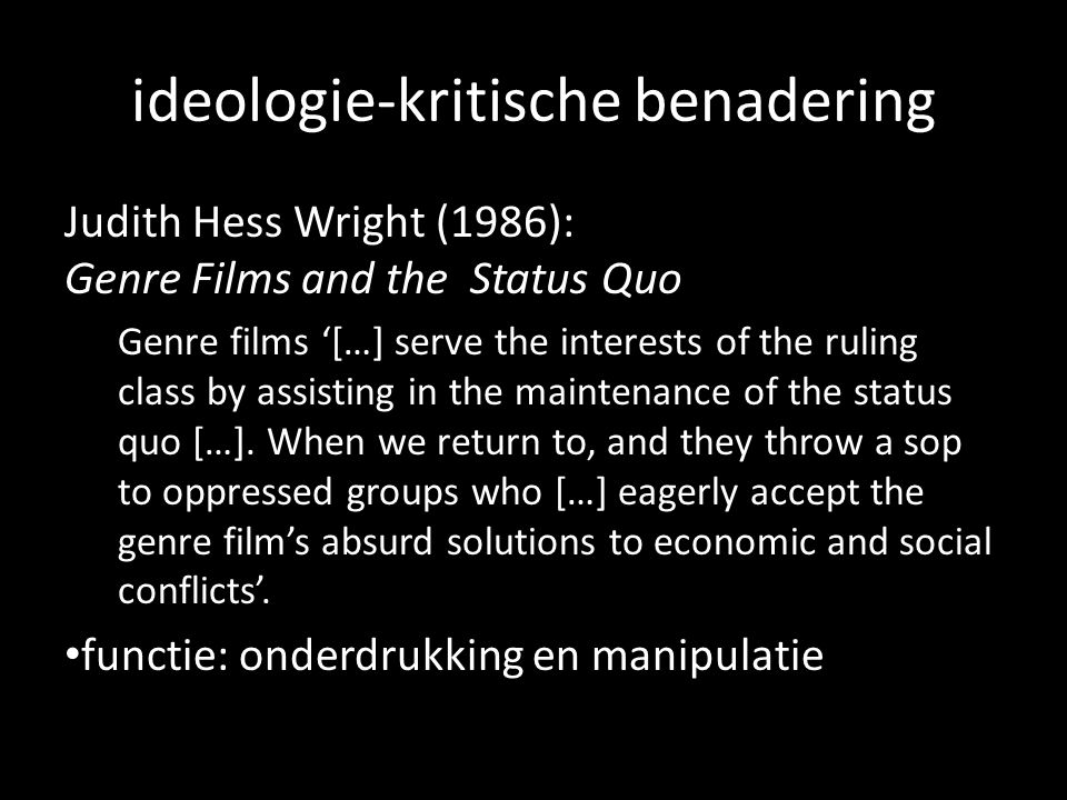 ideologie-kritische benadering Judith Hess Wright (1986): Genre Films and the Status Quo Genre films […] serve the interests of the ruling class by assisting in the maintenance of the status quo […].