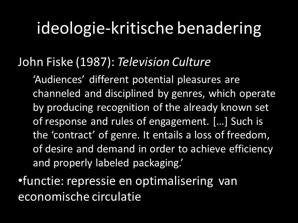 ideologie-kritische benadering John Fiske (1987): Television Culture Audiences different potential pleasures are channeled and disciplined by genres, which operate by producing recognition of the already known set of response and rules of engagement.