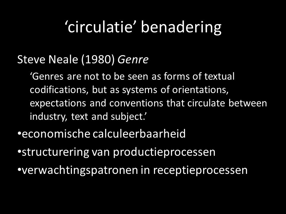 circulatie benadering Steve Neale (1980) Genre Genres are not to be seen as forms of textual codifications, but as systems of orientations, expectations and conventions that circulate between industry, text and subject.