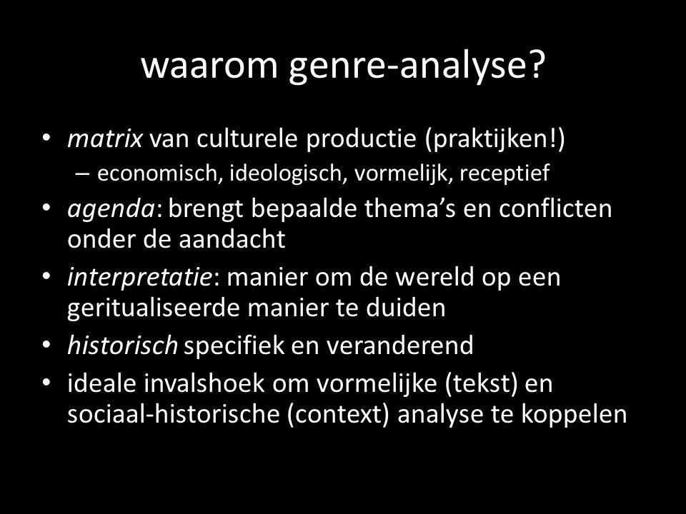 waarom genre-analyse? matrix van culturele productie (praktijken!) – economisch, ideologisch, vormelijk, receptief agenda: brengt bepaalde themas en c