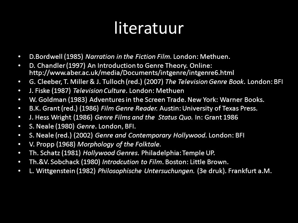 literatuur D.Bordwell (1985) Narration in the Fiction Film. London: Methuen. D. Chandler (1997) An Introduction to Genre Theory. Online: http://www.ab