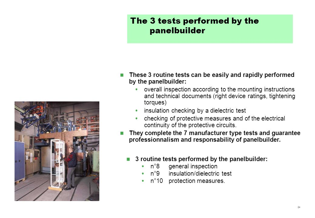 24 3 routine tests performed by the panelbuilder: n°8general inspection n°9insulation/dielectric test n°10protection measures. The 3 tests performed b