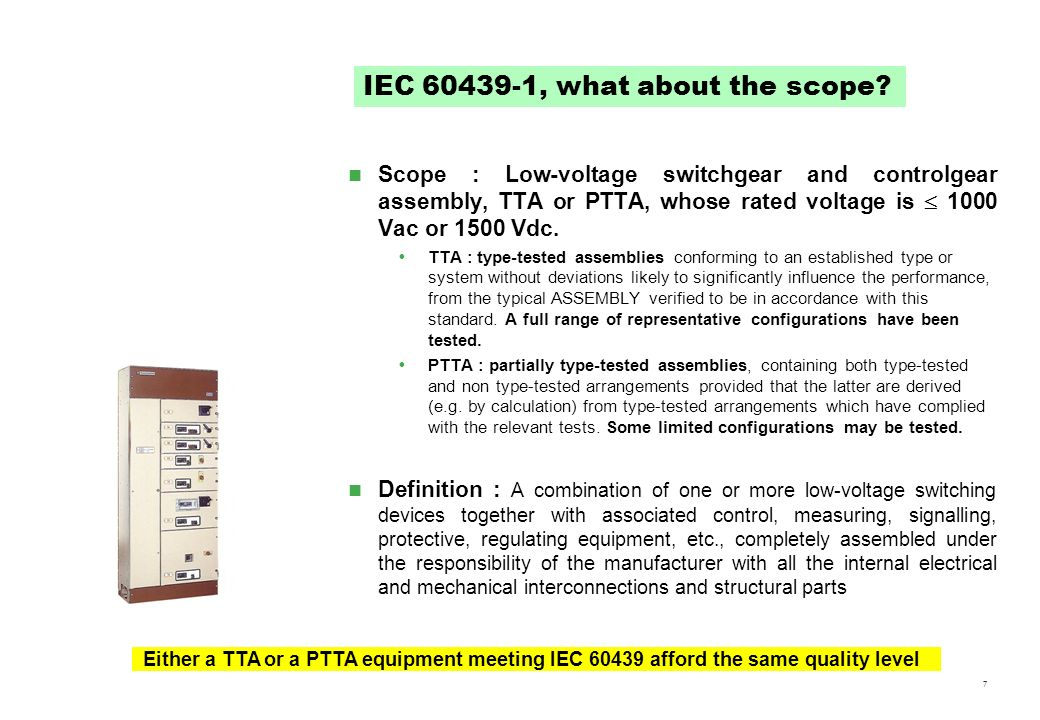 7 Scope : Low-voltage switchgear and controlgear assembly, TTA or PTTA, whose rated voltage is 1000 Vac or 1500 Vdc. TTA : type-tested assemblies conf