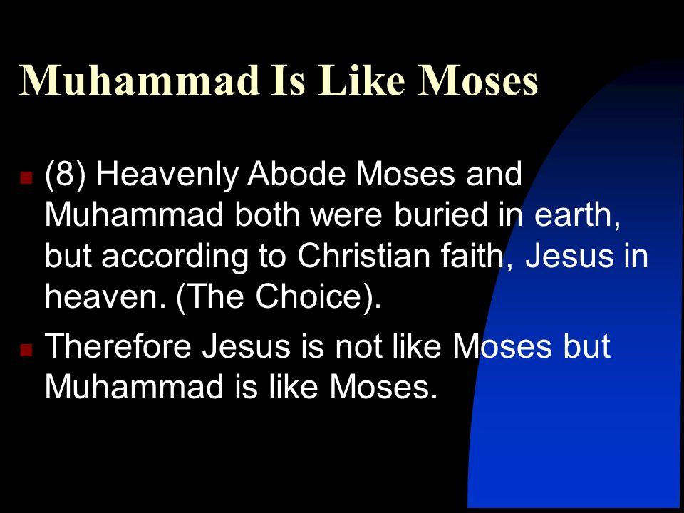 (8) Heavenly Abode Moses and Muhammad both were buried in earth, but according to Christian faith, Jesus in heaven. (The Choice). Therefore Jesus is n