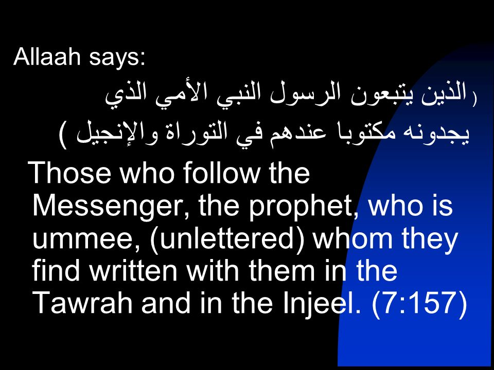 Allaah says: ) الذين يتبعون الرسول النبي الأمي الذي يجدونه مكتوبا عندهم في التوراة والإنجيل ( Those who follow the Messenger, the prophet, who is ummee, (unlettered) whom they find written with them in the Tawrah and in the Injeel.