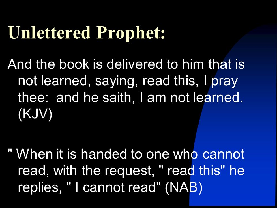 Unlettered Prophet: And the book is delivered to him that is not learned, saying, read this, I pray thee: and he saith, I am not learned.