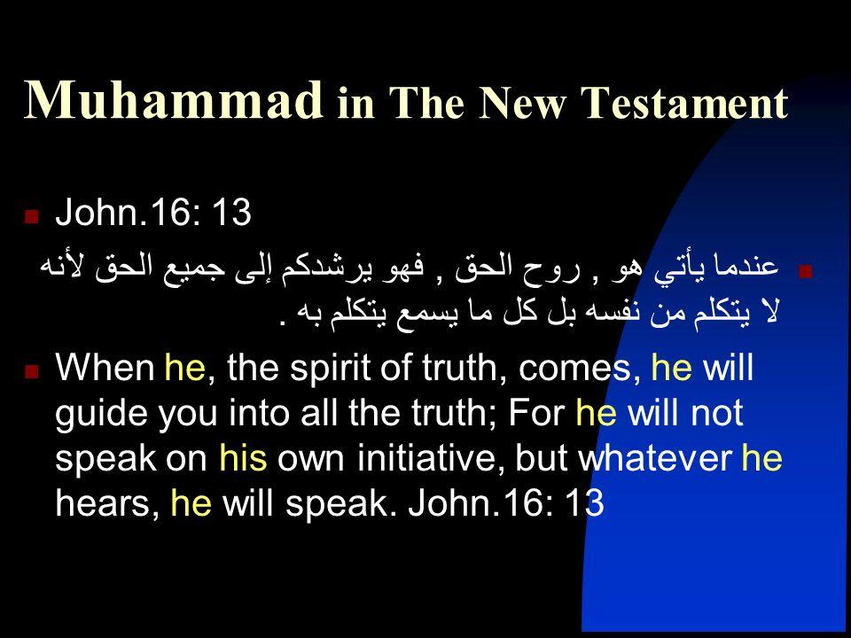 Muhammad in The New Testament John.16: 13 عندما يأتي هو, روح الحق, فهو يرشدكم إلى جميع الحق لأنه لا يتكلم من نفسه بل كل ما يسمع يتكلم به. When he, the