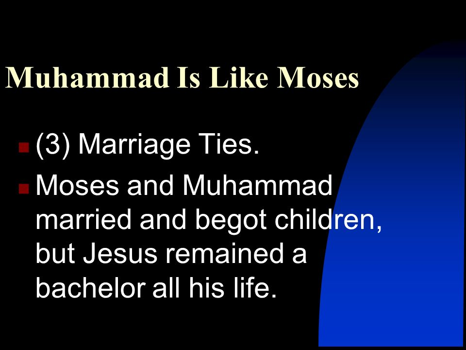 (3) Marriage Ties. Moses and Muhammad married and begot children, but Jesus remained a bachelor all his life. Muhammad Is Like Moses