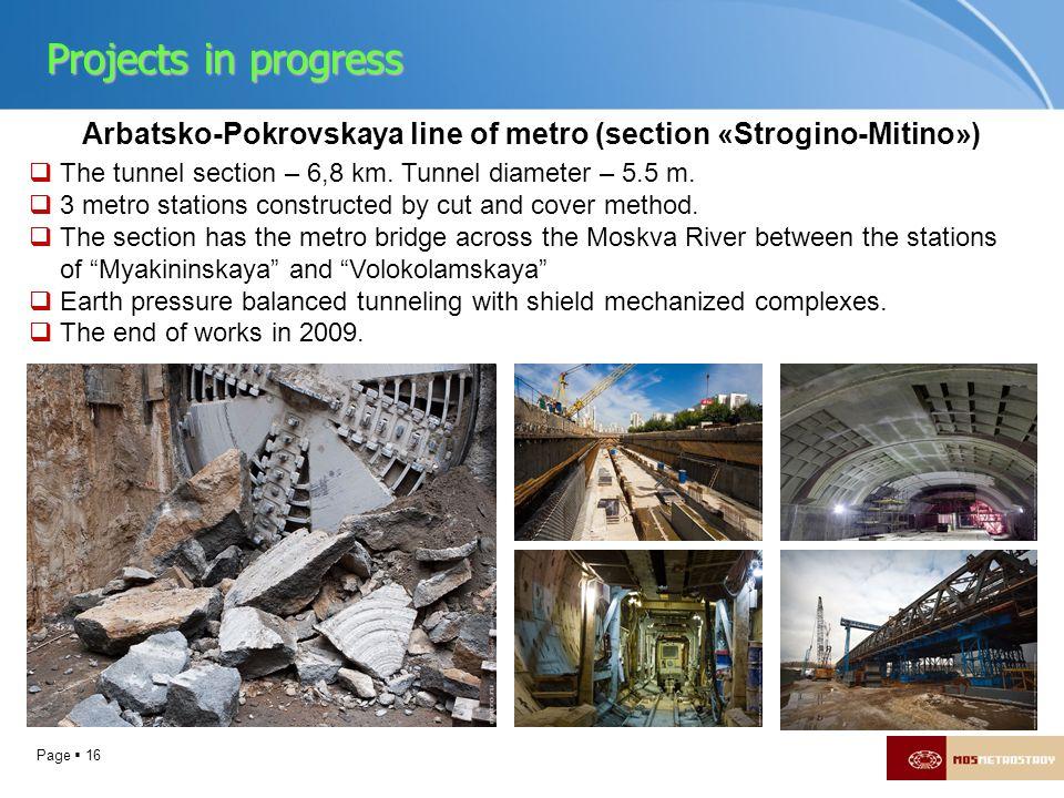 Page 16 Arbatsko-Pokrovskaya line of metro (section «Strogino-Mitino») The tunnel section – 6,8 km. Tunnel diameter – 5.5 m. 3 metro stations construc
