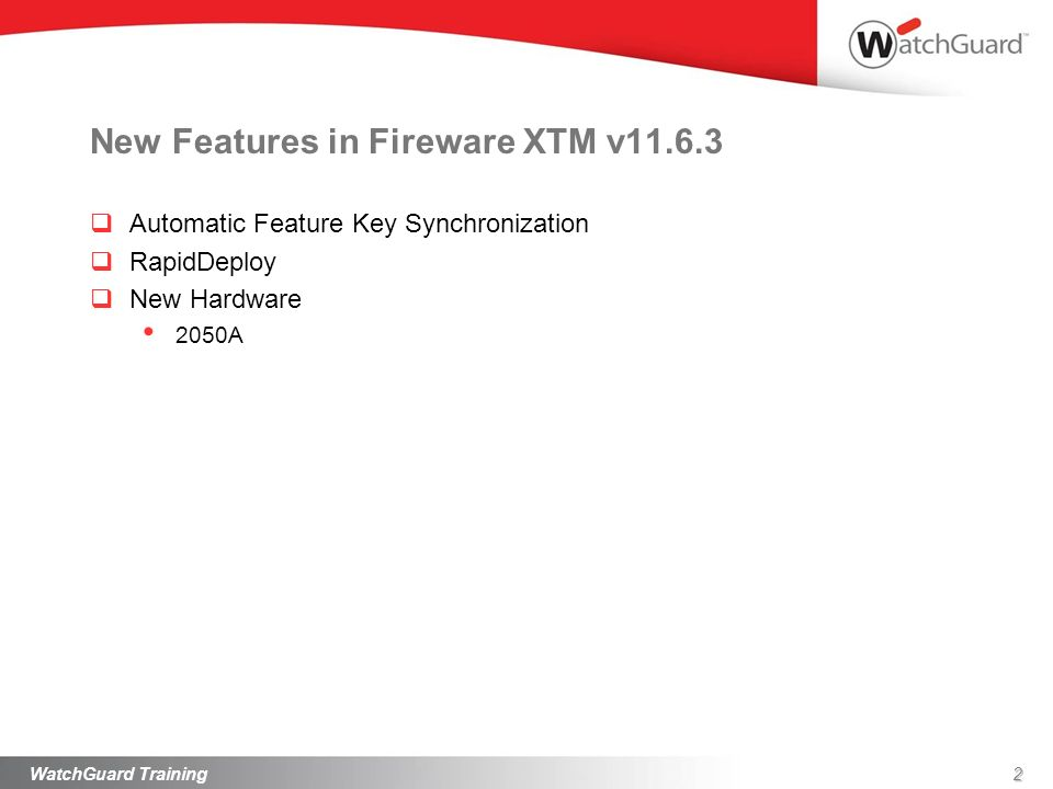 New Features in Fireware XTM v11.6.3 Automatic Feature Key Synchronization RapidDeploy New Hardware 2050A WatchGuard Training2