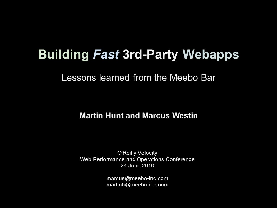 Building Fast 3rd-Party Webapps O Reilly Velocity Web Performance and Operations Conference 24 June 2010 marcus@meebo-inc.com martinh@meebo-inc.com Lessons learned from the Meebo Bar Martin Hunt and Marcus Westin