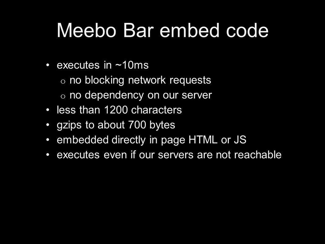 Meebo Bar embed code executes in ~10ms o no blocking network requests o no dependency on our server less than 1200 characters gzips to about 700 bytes embedded directly in page HTML or JS executes even if our servers are not reachable