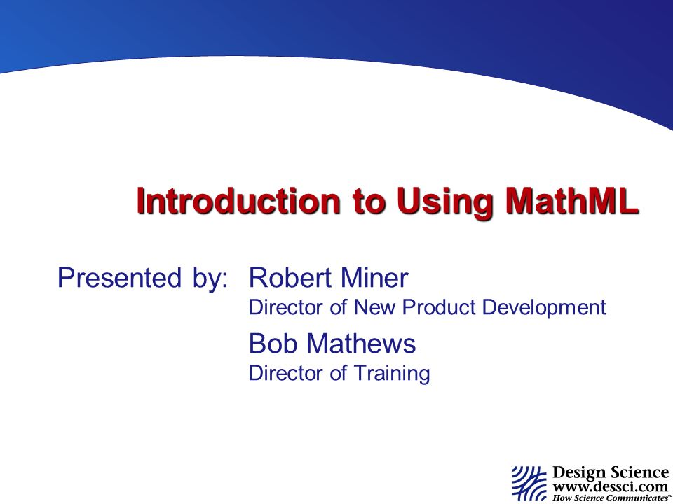 Introduction to Using MathML Presented by:Robert Miner Director of New Product Development Bob Mathews Director of Training