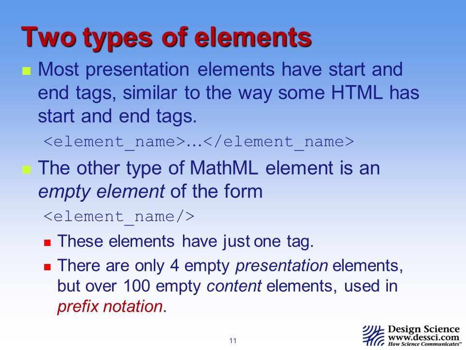 11 Two types of elements Most presentation elements have start and end tags, similar to the way some HTML has start and end tags.