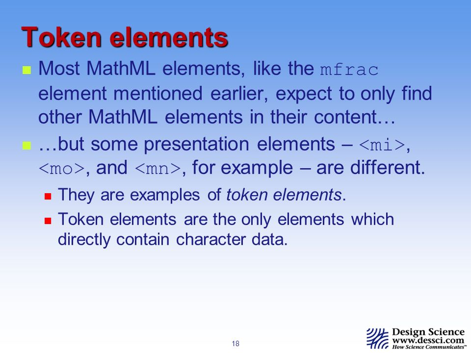 18 Token elements Most MathML elements, like the mfrac element mentioned earlier, expect to only find other MathML elements in their content… …but some presentation elements –,, and, for example – are different.
