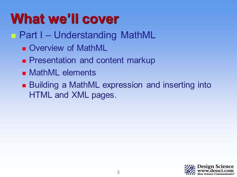 2 What well cover Part I – Understanding MathML Overview of MathML Presentation and content markup MathML elements Building a MathML expression and inserting into HTML and XML pages.