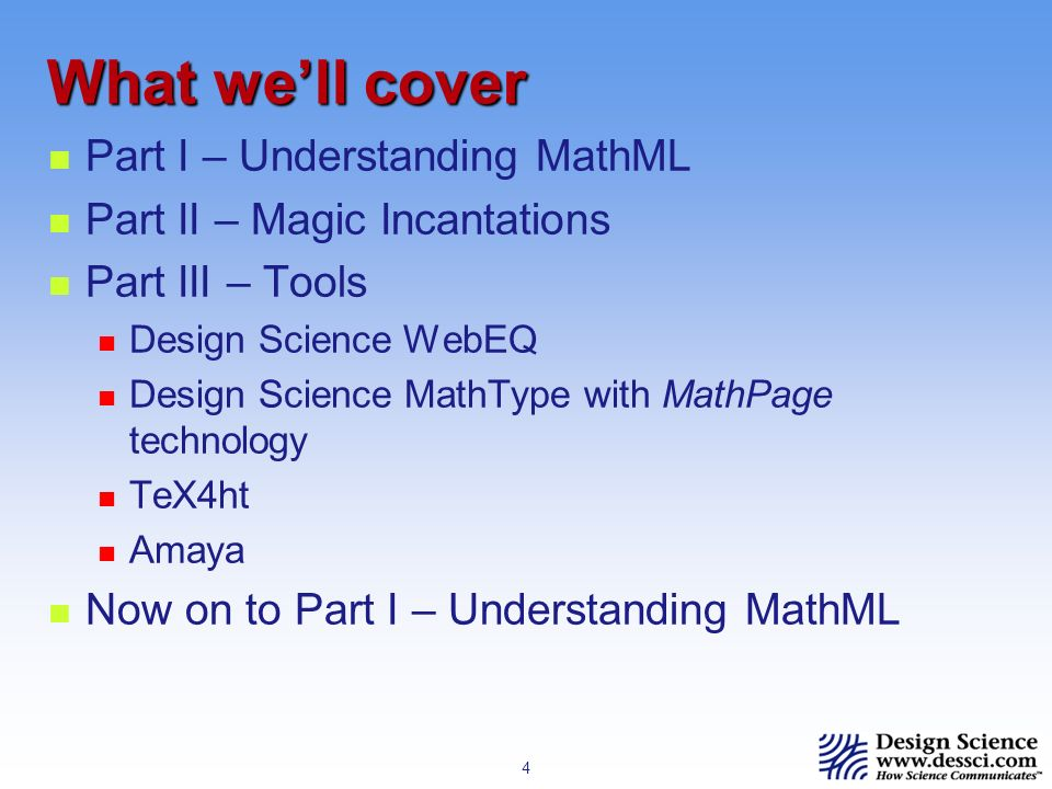4 What well cover Part I – Understanding MathML Part II – Magic Incantations Part III – Tools Design Science WebEQ Design Science MathType with MathPage technology TeX4ht Amaya Now on to Part I – Understanding MathML
