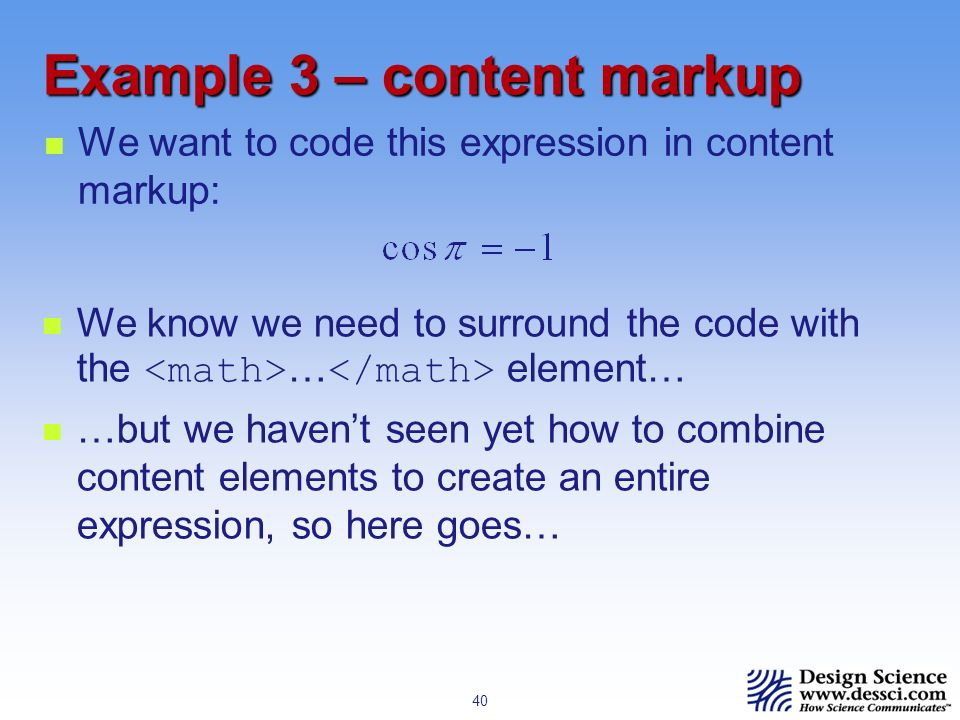 40 Example 3 – content markup We want to code this expression in content markup: We know we need to surround the code with the … element… …but we havent seen yet how to combine content elements to create an entire expression, so here goes…