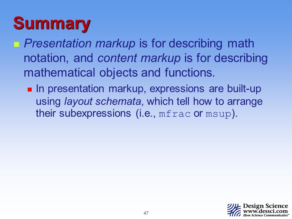 47 Summary Presentation markup is for describing math notation, and content markup is for describing mathematical objects and functions.