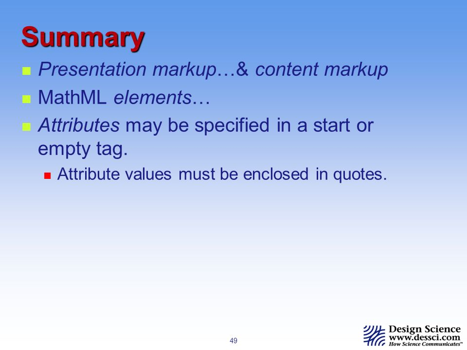 49 Summary Presentation markup…& content markup MathML elements… Attributes may be specified in a start or empty tag.
