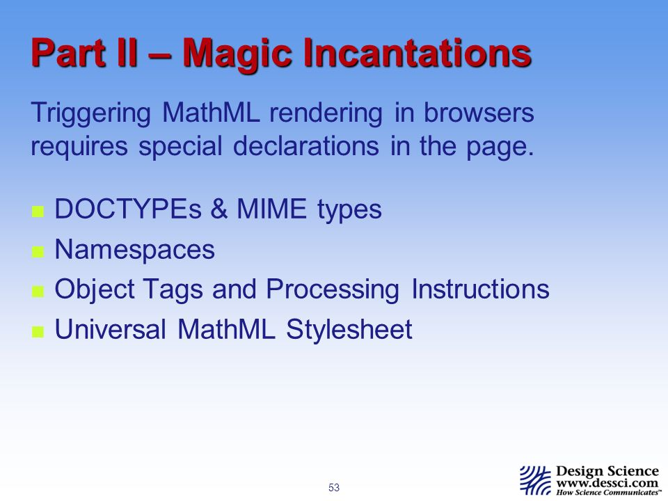 53 Part II – Magic Incantations DOCTYPEs & MIME types Namespaces Object Tags and Processing Instructions Universal MathML Stylesheet Triggering MathML rendering in browsers requires special declarations in the page.