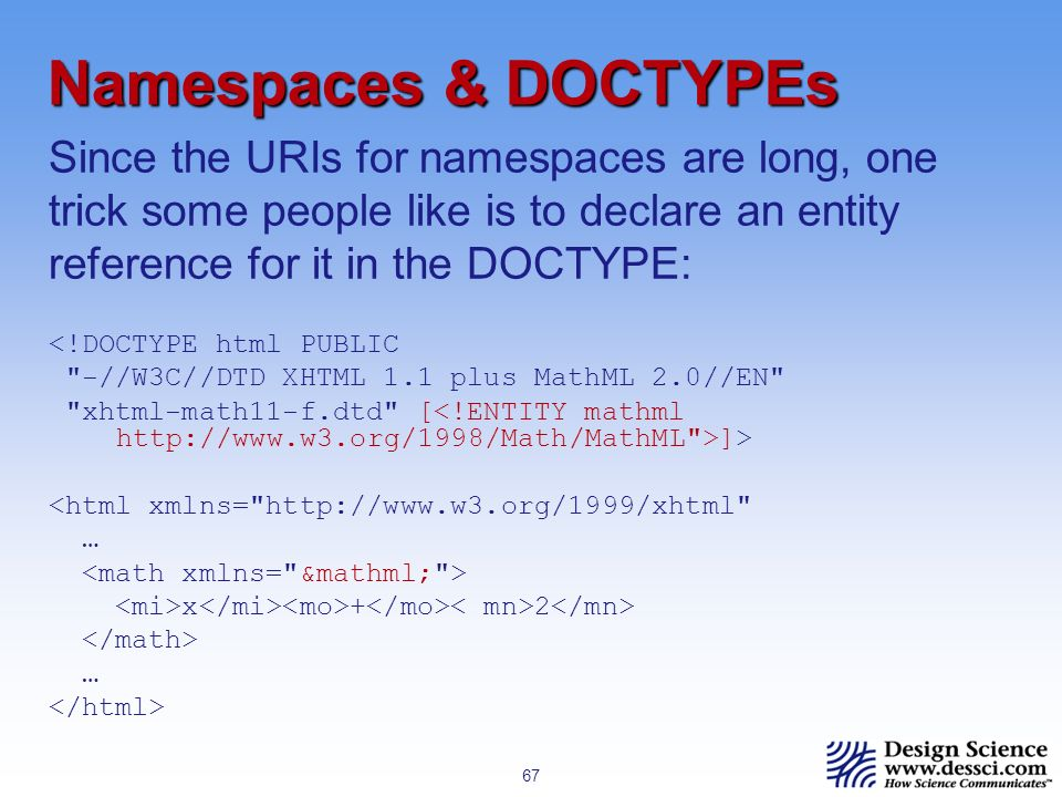67 Namespaces & DOCTYPEs <!DOCTYPE html PUBLIC -//W3C//DTD XHTML 1.1 plus MathML 2.0//EN xhtml-math11-f.dtd [ ]> <html xmlns= http://www.w3.org/1999/xhtml … x + 2 … Since the URIs for namespaces are long, one trick some people like is to declare an entity reference for it in the DOCTYPE: