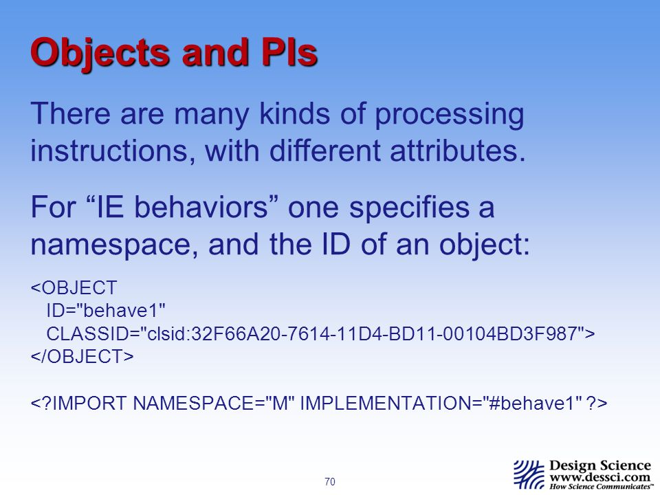 70 Objects and PIs <OBJECT ID= behave1 CLASSID= clsid:32F66A20-7614-11D4-BD11-00104BD3F987 > There are many kinds of processing instructions, with different attributes.