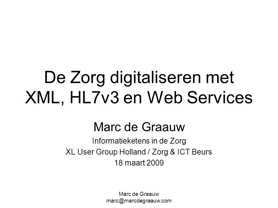 Marc de Graauw marc@marcdegraauw.com De Zorg digitaliseren met XML, HL7v3 en Web Services Marc de Graauw Informatieketens in de Zorg XL User Group Hol