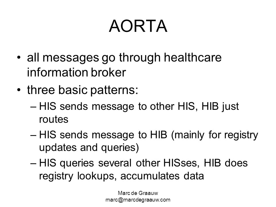 Marc de Graauw marc@marcdegraauw.com AORTA all messages go through healthcare information broker three basic patterns: –HIS sends message to other HIS