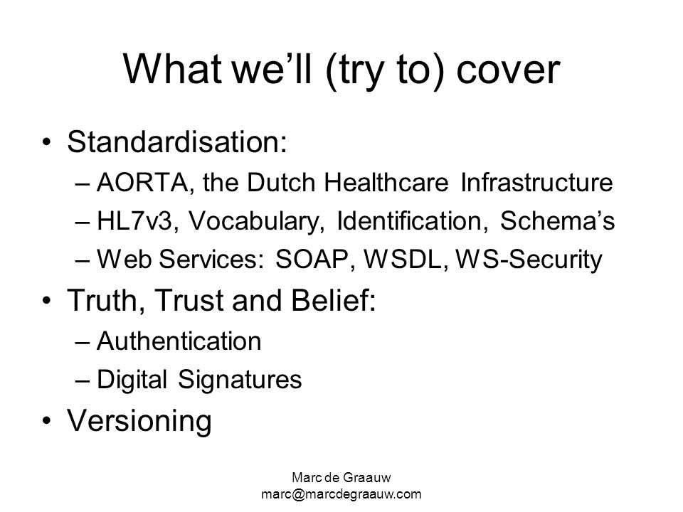 Marc de Graauw marc@marcdegraauw.com What well (try to) cover Standardisation: –AORTA, the Dutch Healthcare Infrastructure –HL7v3, Vocabulary, Identification, Schemas –Web Services: SOAP, WSDL, WS-Security Truth, Trust and Belief: –Authentication –Digital Signatures Versioning