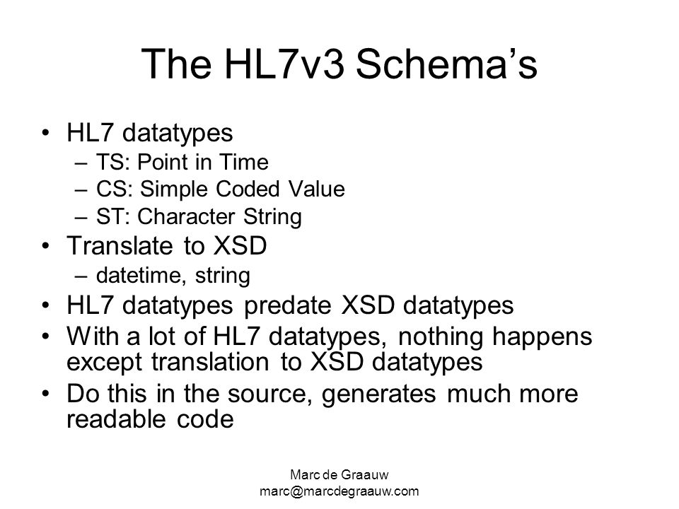 Marc de Graauw marc@marcdegraauw.com The HL7v3 Schemas HL7 datatypes –TS: Point in Time –CS: Simple Coded Value –ST: Character String Translate to XSD –datetime, string HL7 datatypes predate XSD datatypes With a lot of HL7 datatypes, nothing happens except translation to XSD datatypes Do this in the source, generates much more readable code