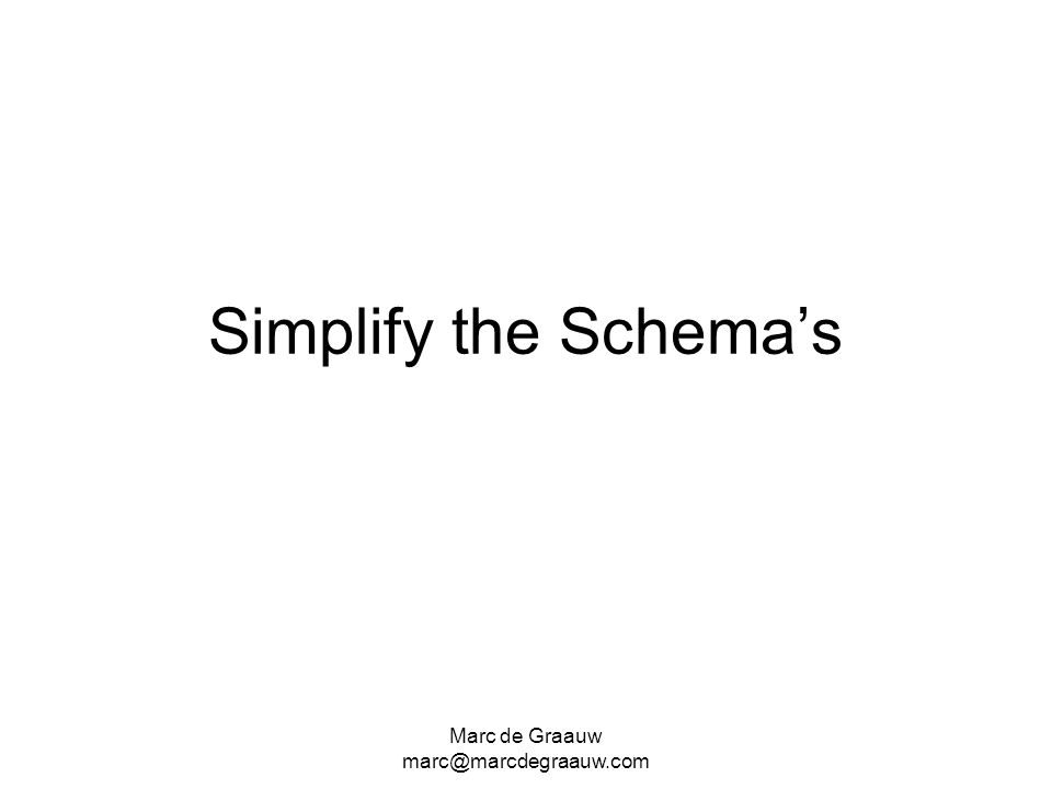 Marc de Graauw marc@marcdegraauw.com Simplify the Schemas