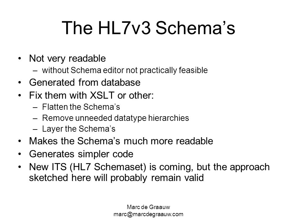 Marc de Graauw marc@marcdegraauw.com The HL7v3 Schemas Not very readable –without Schema editor not practically feasible Generated from database Fix t
