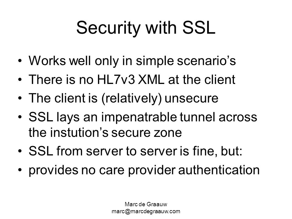 Marc de Graauw marc@marcdegraauw.com Security with SSL Works well only in simple scenarios There is no HL7v3 XML at the client The client is (relatively) unsecure SSL lays an impenatrable tunnel across the instutions secure zone SSL from server to server is fine, but: provides no care provider authentication