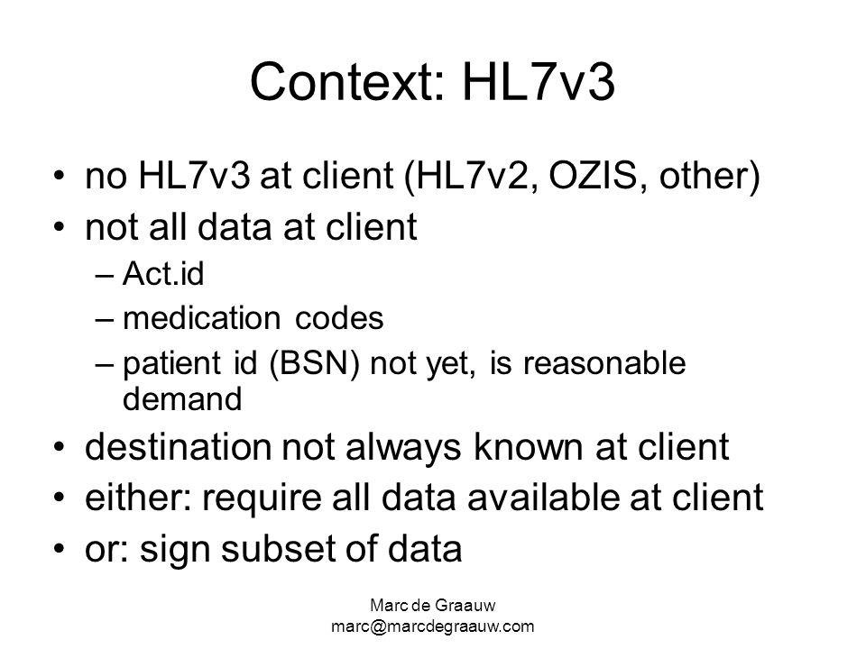 Marc de Graauw marc@marcdegraauw.com Context: HL7v3 no HL7v3 at client (HL7v2, OZIS, other) not all data at client –Act.id –medication codes –patient