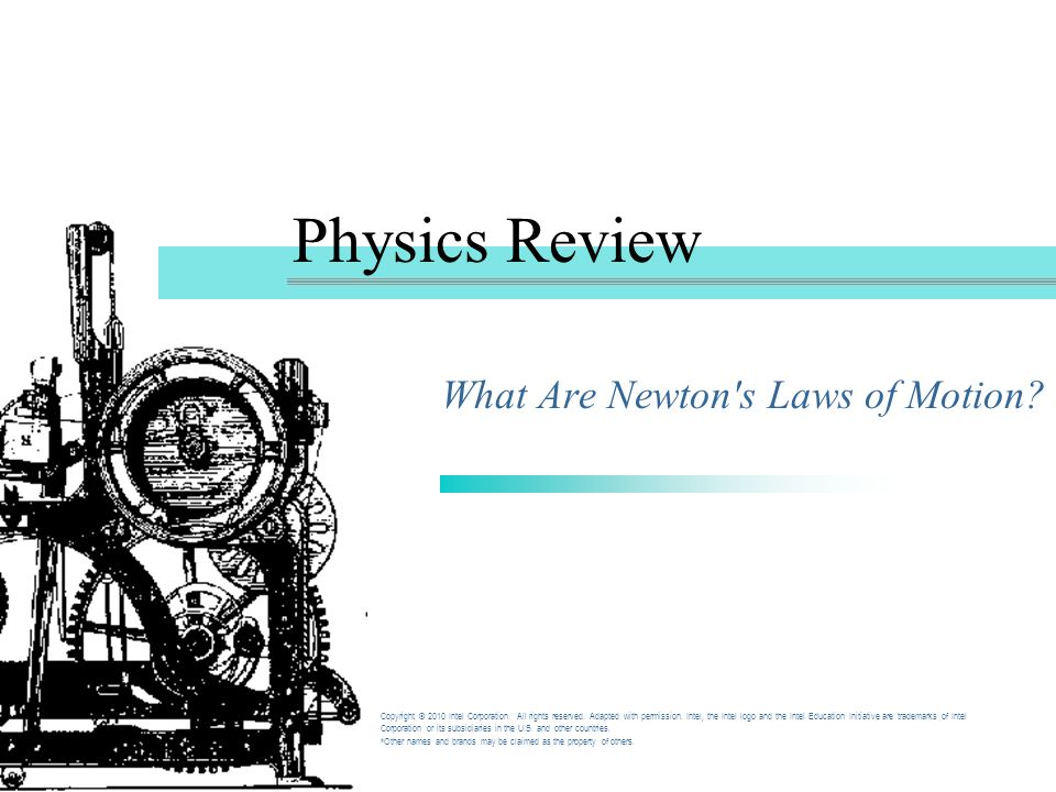 Physics Review What Are Newton's Laws of Motion? Copyright © 2010 Intel Corporation. All rights reserved. Adapted with permission. Intel, the Intel lo