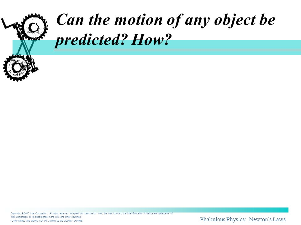 Phabulous Physics: Newtons Laws Can the motion of any object be predicted? How? Copyright © 2010 Intel Corporation. All rights reserved. Adapted with