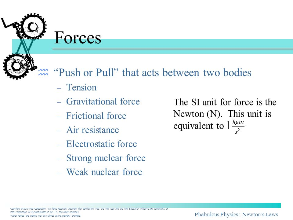 Phabulous Physics: Newtons Laws Forces Push or Pull that acts between two bodies – Tension – Gravitational force – Frictional force – Air resistance –