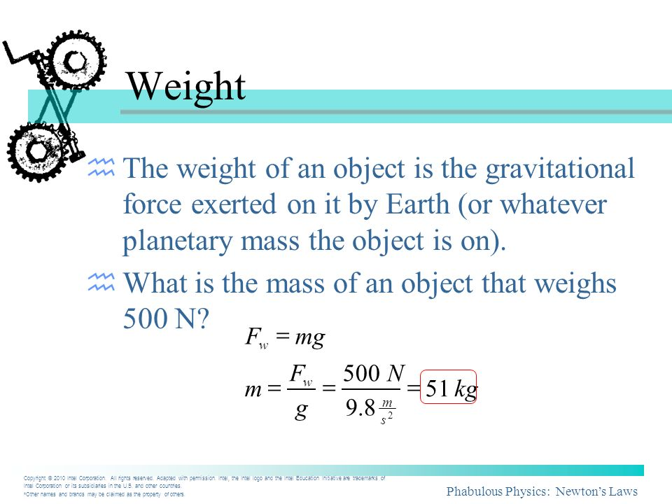 Phabulous Physics: Newtons Laws Weight The weight of an object is the gravitational force exerted on it by Earth (or whatever planetary mass the objec