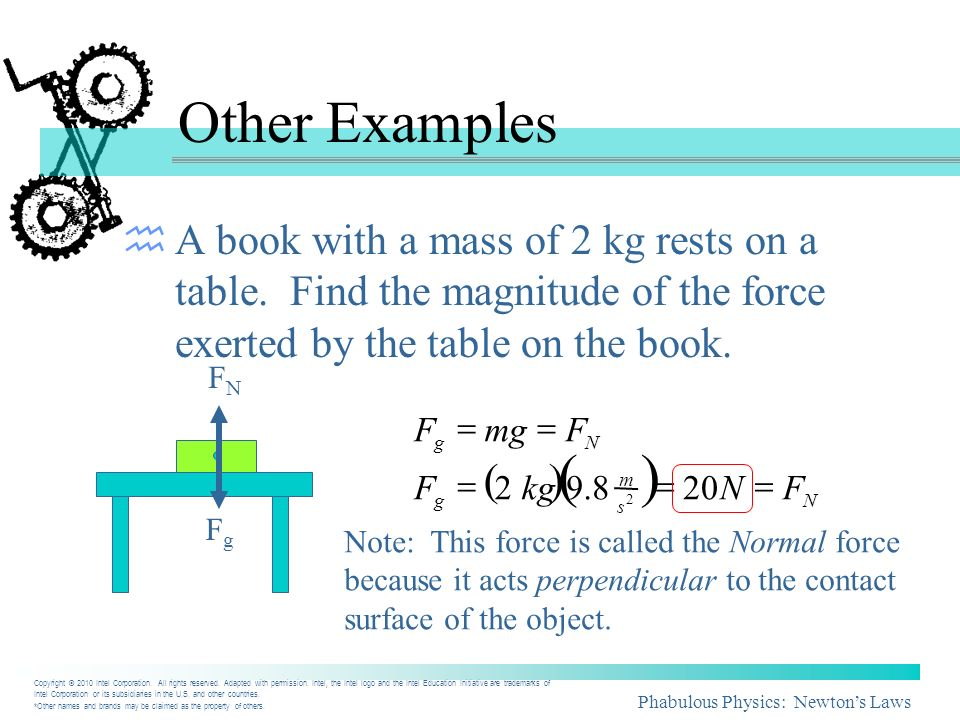Phabulous Physics: Newtons Laws Other Examples A book with a mass of 2 kg rests on a table. Find the magnitude of the force exerted by the table on th