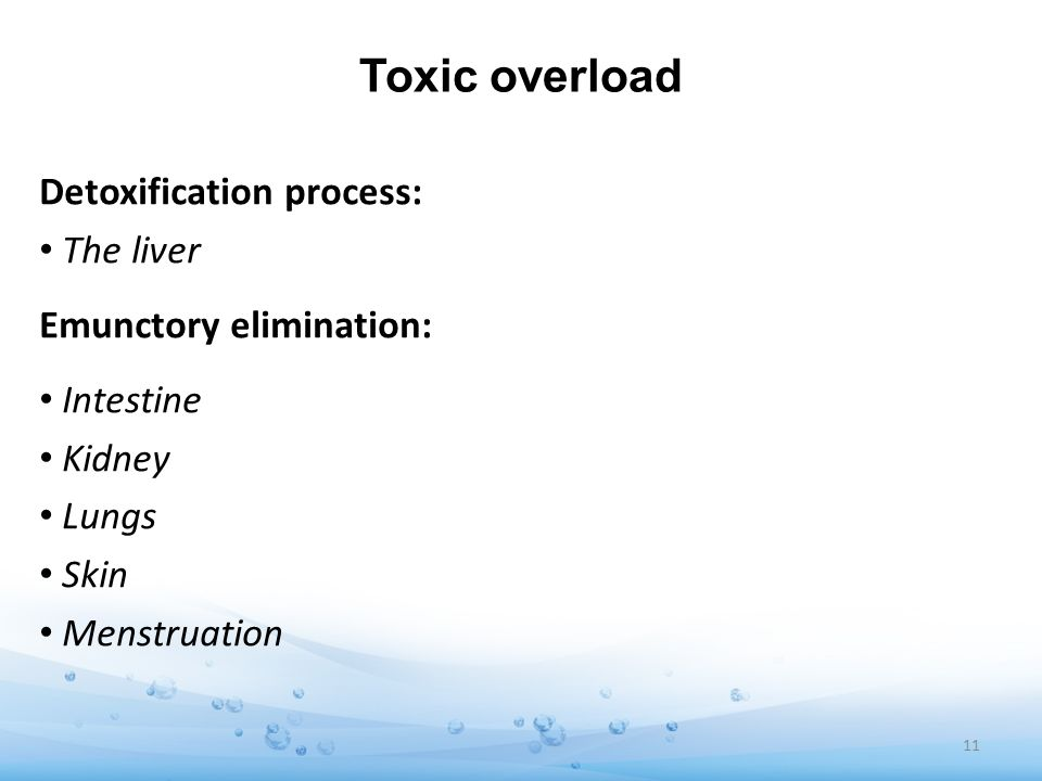 Toxic overload Detoxification process: The liver Emunctory elimination: Intestine Kidney Lungs Skin Menstruation 11