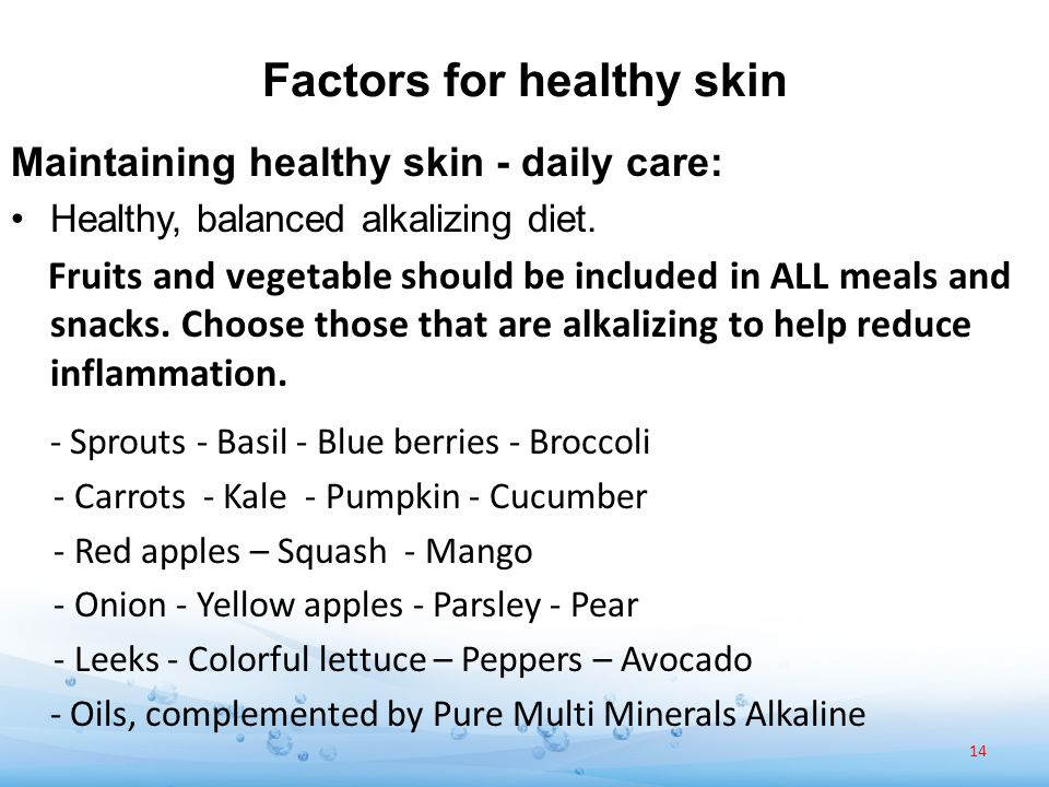 Factors for healthy skin Maintaining healthy skin - daily care: Healthy, balanced alkalizing diet. Fruits and vegetable should be included in ALL meal