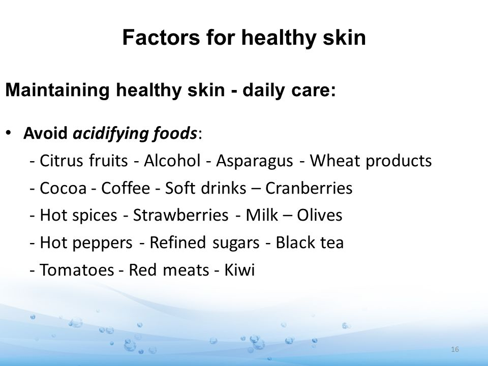 Factors for healthy skin Maintaining healthy skin - daily care: Avoid acidifying foods: - Citrus fruits - Alcohol - Asparagus - Wheat products - Cocoa