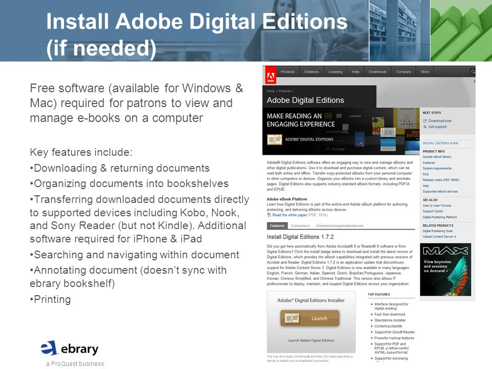 a ProQuest business Install Adobe Digital Editions (if needed) Free software (available for Windows & Mac) required for patrons to view and manage e-books on a computer Key features include: Downloading & returning documents Organizing documents into bookshelves Transferring downloaded documents directly to supported devices including Kobo, Nook, and Sony Reader (but not Kindle).