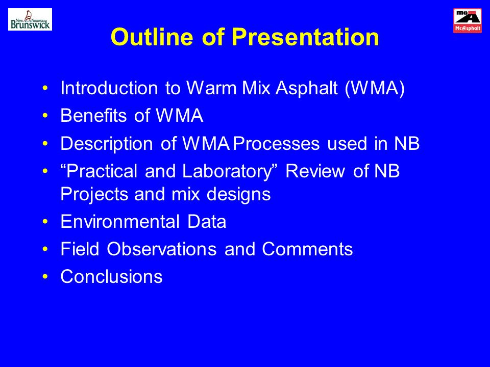 Outline of Presentation Introduction to Warm Mix Asphalt (WMA) Benefits of WMA Description of WMA Processes used in NB Practical and Laboratory Review of NB Projects and mix designs Environmental Data Field Observations and Comments Conclusions