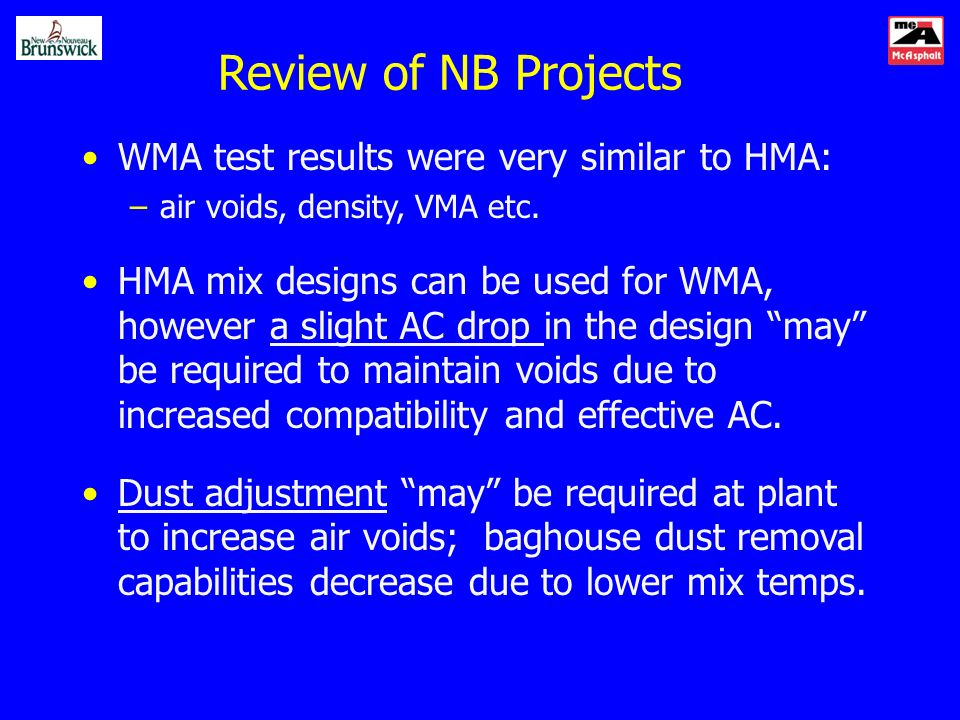 WMA test results were very similar to HMA: –air voids, density, VMA etc. HMA mix designs can be used for WMA, however a slight AC drop in the design m