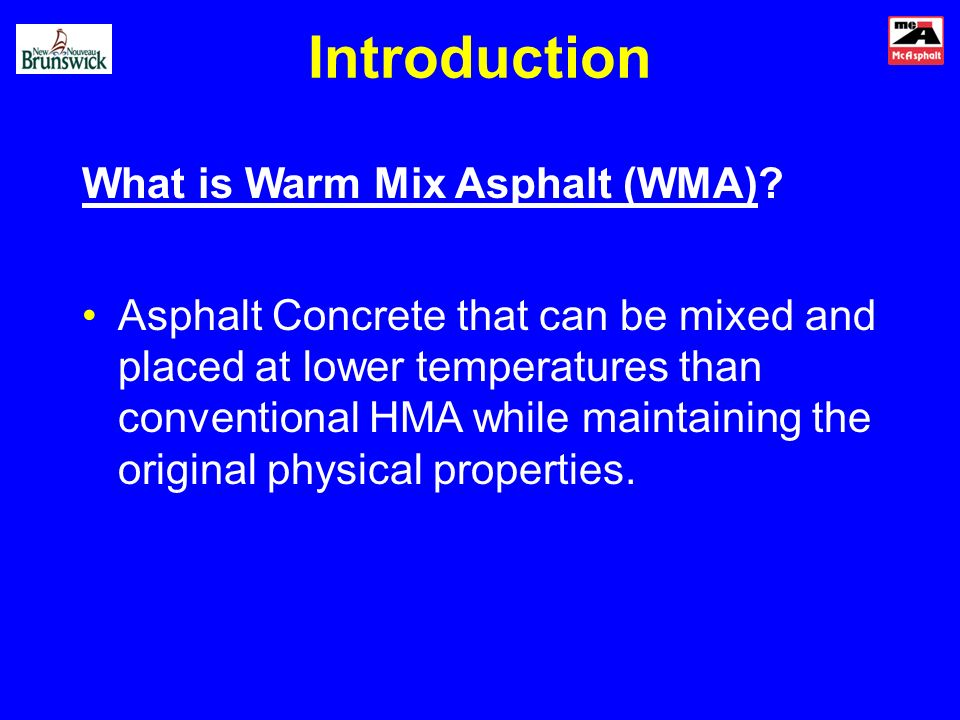 Introduction What is Warm Mix Asphalt (WMA)? Asphalt Concrete that can be mixed and placed at lower temperatures than conventional HMA while maintaini