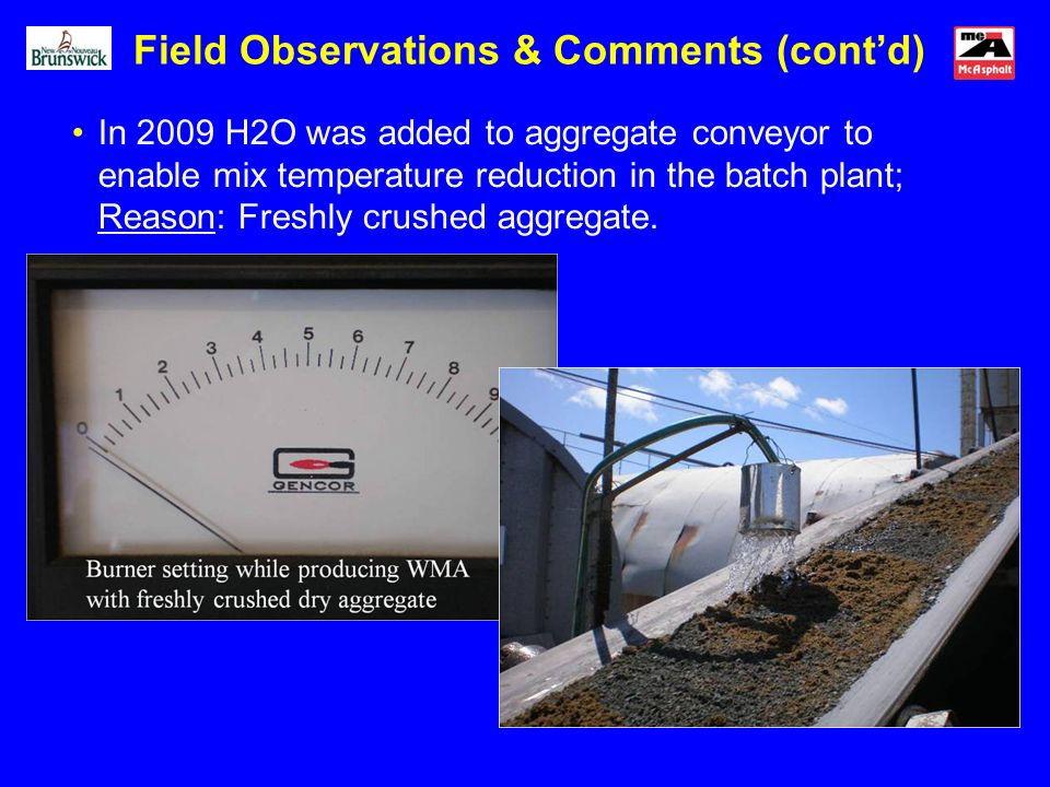 In 2009 H2O was added to aggregate conveyor to enable mix temperature reduction in the batch plant; Reason: Freshly crushed aggregate. Field Observati